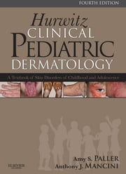 Hurwitz Clinical Pediatric Dermatology - A Textbook of Skin Disorders of Childhood and Adolescence ebook by Amy S. Paller,Anthony J. Mancini