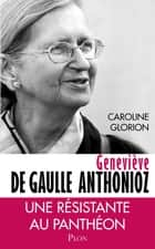 Geneviève de Gaulle Anthonioz ebook by Caroline GLORION