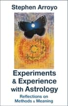 Experiments & Experience with Astrology - Reflections on Methods & Meaning ebook by Stephen Arroyo