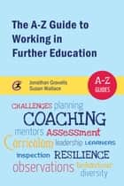 The A-Z Guide to Working in Further Education ebook by Jonathan Gravells, Susan Wallace