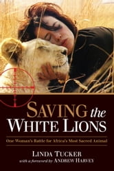 Saving the White Lions - One Woman's Battle for Africa's Most Sacred Animal ebook by Linda Tucker