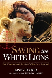Saving the White Lions - One Woman's Battle for Africa's Most Sacred Animal ebook by Linda Tucker,Andrew Harvey