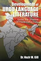 Development of Urdu Language and Literature Under the Shadow of the British in India - Under the Shadow of the British in India ebook by Dr. Nazir M. Gill
