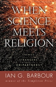 When Science Meets Religion - Enemies, Strangers, or Partners? ebook by Ian G. Barbour