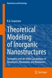 Theoretical Modeling of Inorganic Nanostructures - Symmetry and ab-initio Calculations of Nanolayers, Nanotubes and Nanowires ebook by R.A. Evarestov