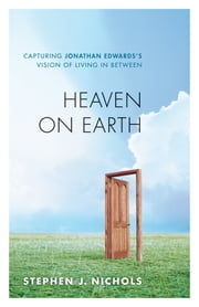 Heaven on Earth - Capturing Jonathan Edwards's Vision of Living in Between ebook by Stephen J. Nichols