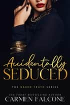 Accidentally Seduced - The Naked Truth ebook by Carmen Falcone