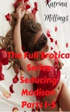 The Full Erotica Series Seducing Madison Parts 1-5 ebook by Katrina Millings