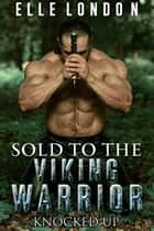 Sold To The Viking Warrior - Knocked Up Pregnant By The Viking ebook by Elle London