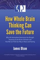 How Whole Brain Thinking Can Save the Future - Why Left Hemisphere Dominance Has Brought Humanity to the Brink of Disaster and How We Can Think Our Way to Peace and Healing ebook by James Olson