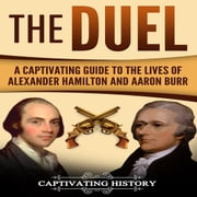 Duel, The - A Captivating Guide to the Lives of Alexander Hamilton and Aaron Burr audiobook by Captivating History