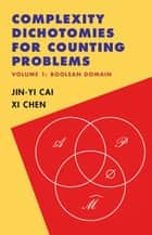 Complexity Dichotomies for Counting Problems: Volume 1, Boolean Domain ebook by Jin-Yi Cai, Xi Chen