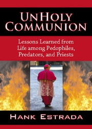 UnHoly Communion-Lessons Learned from Life among Pedophiles Predators and Priests ebook by Hank Estrada