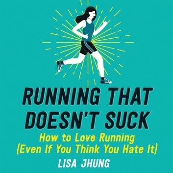 Running That Doesn't Suck - How to Love Running (Even If You Think You Hate It) audiobook by Lisa Jhung