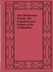 The Old Roman World : the Grandeur and Failure of Its Civilization ebook by John Lord