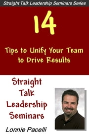 Straight Talk Leadership Seminars: 14 Tips to Unify Your Team to Drive Results ebook by Lonnie Pacelli