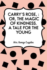 Carry's Rose, : or, the Magic of Kindness. A Tale for the Young ebook by Mrs. George Cupples