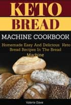 Keto Bread Machine Cookbook - Homemade Easy and Delicious Keto Bread Recipes in The Bread Machine ebook by Valerie Dave