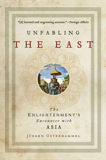 Unfabling the East - The Enlightenment's Encounter with Asia ebook by Jürgen Osterhammel