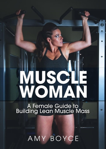 Muscle Woman: A Female Guide to Building Lean Muscle Mass ebook by Amy Boyce