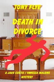 Death in Divorce, a Jake Curtis / Vanessa Malone Mystery ebook by Tony Flye