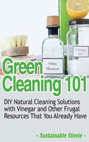 Green Cleaning 101 - DIY Natural Cleaning Solutions with Vinegar and Other Frugal Resources That You Already Have ebook by Sustainable Stevie