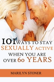 101 Ways to Stay Sexually Active after 60 Years ebook by Marilyn Stoner