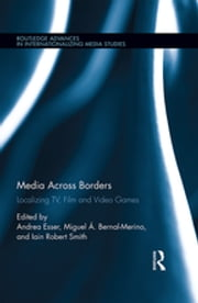 Media Across Borders - Localising TV, Film and Video Games ebook by Andrea Esser,Iain Robert Smith,Miguel Á. Bernal-Merino