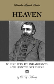 Heaven: Where It Is, Its Inhabitants, and How to Find It ebook by D.L. Moody