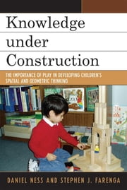 Knowledge under Construction - The Importance of Play in Developing Children's Spatial and Geometric Thinking ebook by Daniel Ness,Stephen J. Farenga