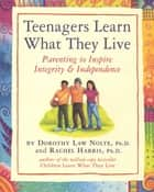 Teenagers Learn What They Live - Parenting to Inspire Integrity & Independence ebook by Rachel Harris, L.C.S.W., Ph.D.,...