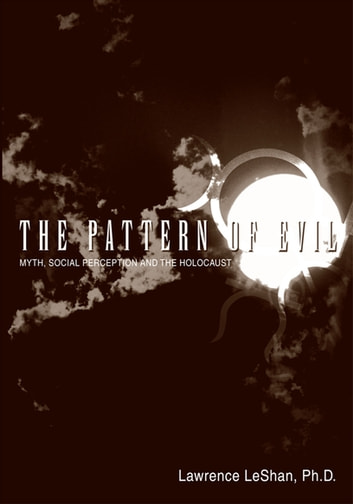 The Pattern of Evil - Myth, Social Perception and the Holocaust ebook by Lawrence LeShan Ph.D.