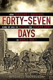 Forty-Seven Days - How Pershing's Warriors Came of Age to Defeat the German Army in World War I ebook by Mitchell Yockelson