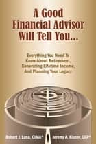 A Good Financial Advisor Will Tell You... - Everything You Need To Know About Retirement, Generating Lifetime Income And Planning Your Legacy ebook by Jeremy A. Kisner, CFP, Robert J. Luna,...
