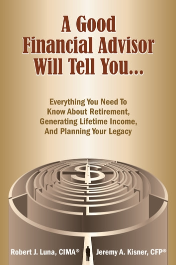 A Good Financial Advisor Will Tell You... - Everything You Need To Know About Retirement, Generating Lifetime Income And Planning Your Legacy ebook by Jeremy A. Kisner, CFP,Robert J. Luna, CIMA