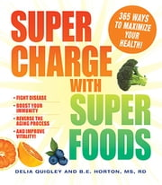 Supercharge with Superfoods - 365 Ways to Maximize Your Health! ebook by Delia Quigley,B.E. Horton