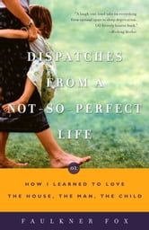 Dispatches from a Not-So-Perfect Life - Or How I Learned to Love the House, the Man, the Child ebook by Faulkner Fox