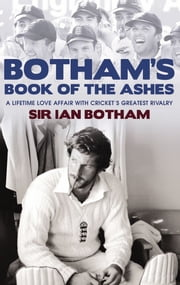 Botham's Book of the Ashes - A Lifetime Love Affair with Cricket's Greatest Rivalry ebook by Sir Ian Botham