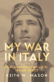 My War in Italy - On the Ground and in Flight with the 15th Air Force ebook by Keith W. Mason