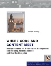 Where Code and Content Meet - Design Patterns for Web Content Management and Delivery, Personalisation and User Participation ebook by Andreas Rueping