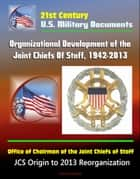 21st Century U.S. Military Documents: Organizational Development of the Joint Chiefs Of Staff, 1942-2013, Office of Chairman of the Joint Chiefs of Staff - JCS Origin to 2013 Reorganization ebook by Progressive Management
