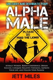 Unleash and Dominate Your Alpha Male - Feed Your Alpha Male ebook by Jett Miles