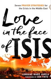 Love in the Face of ISIS - Seven Prayer Strategies for the Crisis in the Middle East ebook by Lorraine Marie Varela,Don Finto
