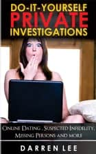 Do-It-Yourself Private Investigations: Online Dating, Suspected Infidelity, Missing Persons and More ebook by Darren Lee