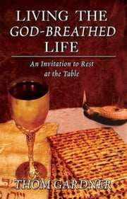Living the God-Breathed Life: An Invitation to Rest at the Table ebook by Thom Gardner