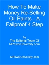 How To Make Money Re Selling Oil Paints A Failproof 4 Step Plan! ebook by Editorial Team Of MPowerUniversity.com