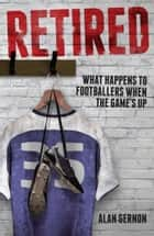 Retired - What Footballers Do When the Game's Up ebook by Alan Gernon
