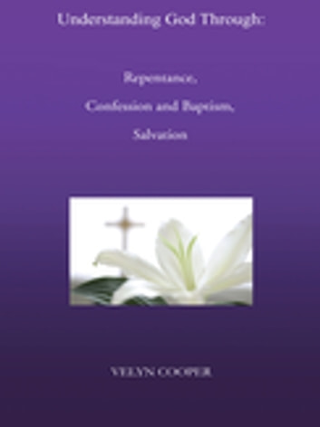 Understanding God Through: Repentance, Confession and Baptism, Salvation ebook by Velyn Cooper