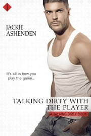 Talking Dirty With the Player: A Talking Dirty Novel ebook by Jackie Ashenden