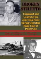 Broken Stiletto: Command And Control Of The Joint Task Force During Operation Eagle Claw At Desert One ebook by Major William C. Flynt III